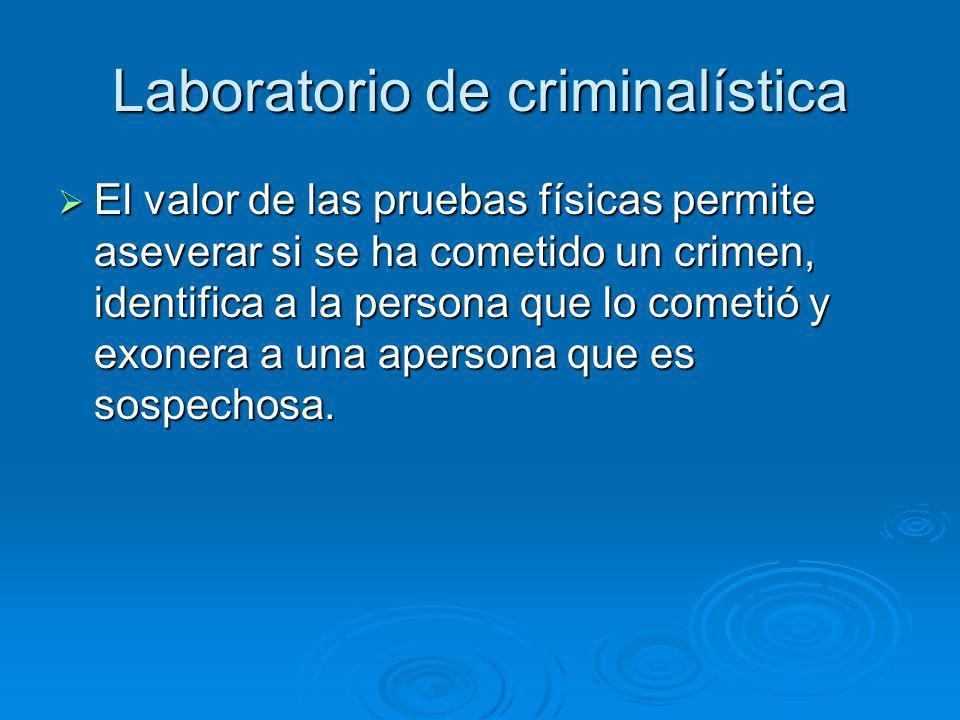 Laboratorio de criminalística El valor de las pruebas físicas permite aseverar si se ha cometido un crimen, identifica a la persona que lo cometió y exonera a una apersona que es sospechosa.