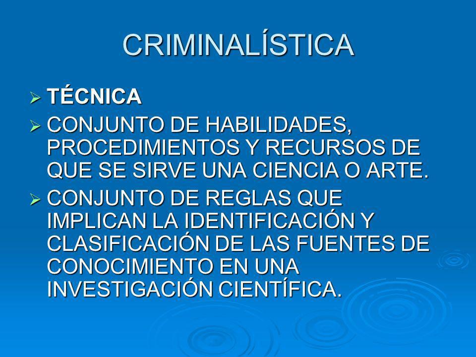CRIMINALÍSTICA TÉCNICA TÉCNICA CONJUNTO DE HABILIDADES, PROCEDIMIENTOS Y RECURSOS DE QUE SE SIRVE UNA CIENCIA O ARTE.