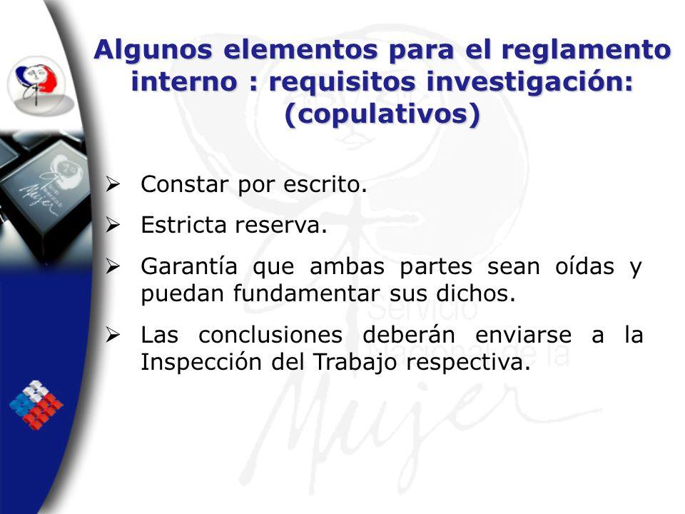 Algunos elementos para el reglamento interno : requisitos investigación: (copulativos) Constar por escrito. Estricta reserva. Garantía que ambas parte