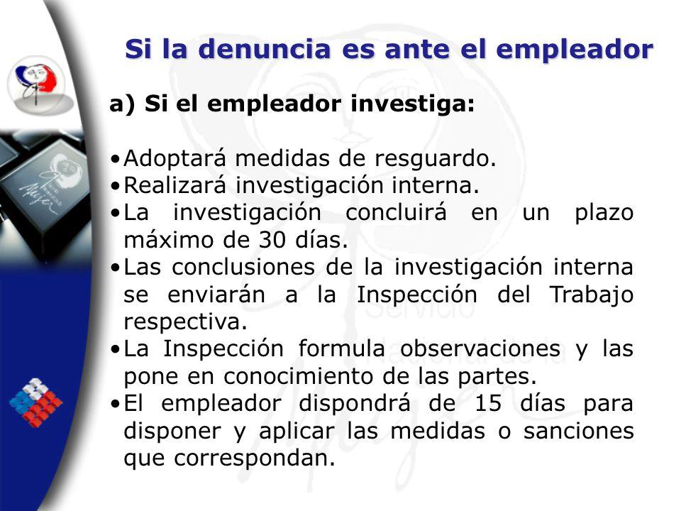 Si la denuncia es ante el empleador a) Si el empleador investiga: Adoptará medidas de resguardo. Realizará investigación interna. La investigación con