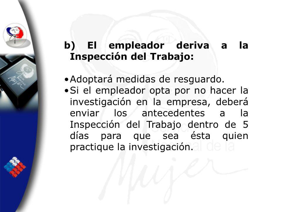 b) El empleador deriva a la Inspección del Trabajo: Adoptará medidas de resguardo. Si el empleador opta por no hacer la investigación en la empresa, d