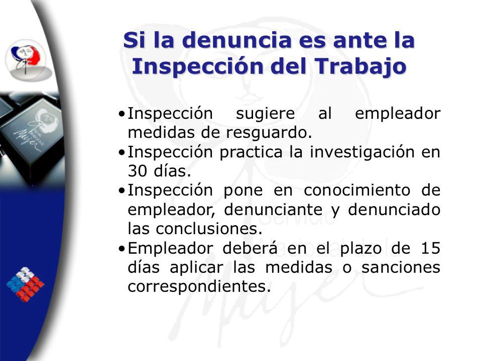 Si la denuncia es ante la Inspección del Trabajo Inspección sugiere al empleador medidas de resguardo. Inspección practica la investigación en 30 días