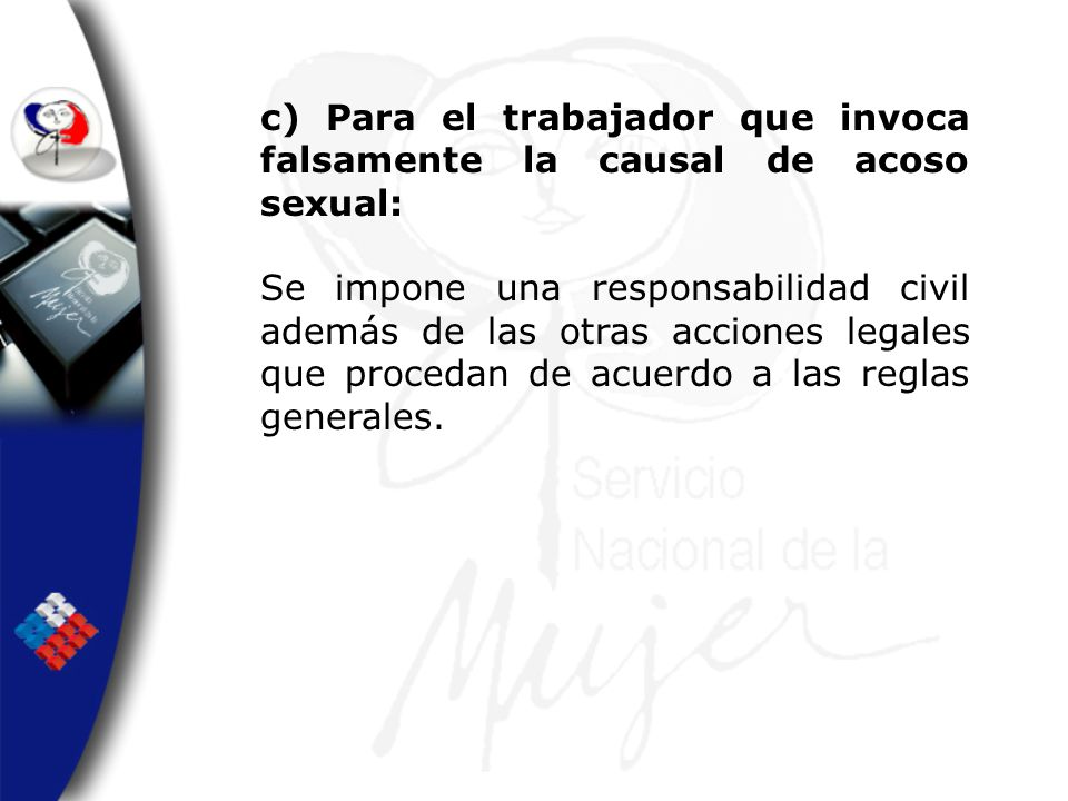 c) Para el trabajador que invoca falsamente la causal de acoso sexual: Se impone una responsabilidad civil además de las otras acciones legales que pr