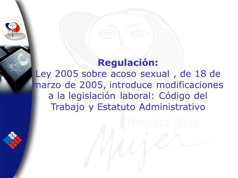 Regulación: Ley 2005 sobre acoso sexual, de 18 de marzo de 2005, introduce modificaciones a la legislación laboral: Código del Trabajo y Estatuto Admi