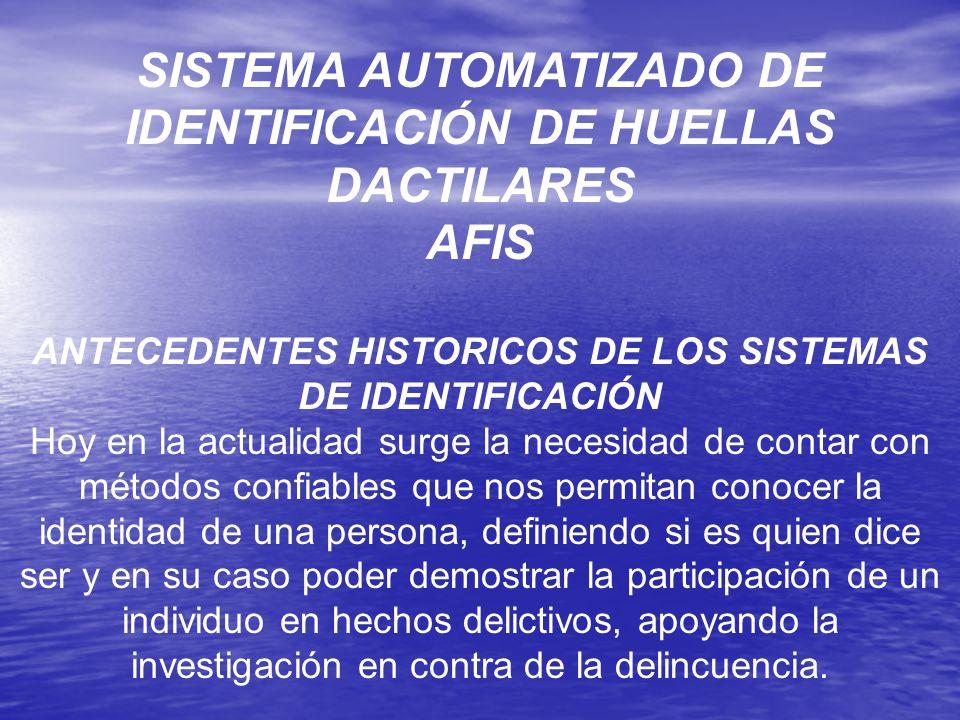 SISTEMA AUTOMATIZADO DE IDENTIFICACIÓN DE HUELLAS DACTILARES AFIS ANTECEDENTES HISTORICOS DE LOS SISTEMAS DE IDENTIFICACIÓN Hoy en la actualidad surge