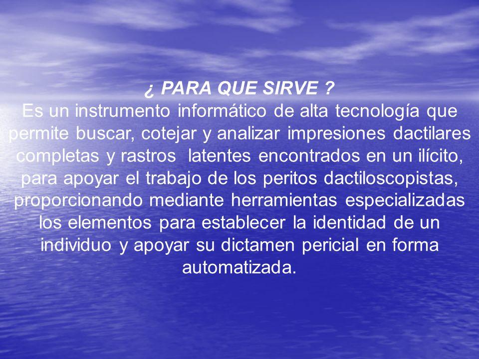 ¿ PARA QUE SIRVE ? Es un instrumento informático de alta tecnología que permite buscar, cotejar y analizar impresiones dactilares completas y rastros