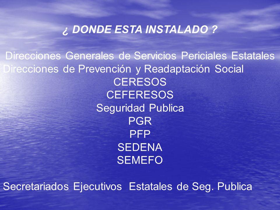 ¿ DONDE ESTA INSTALADO ? Direcciones Generales de Servicios Periciales Estatales Direcciones de Prevención y Readaptación Social CERESOS CEFERESOS Seg