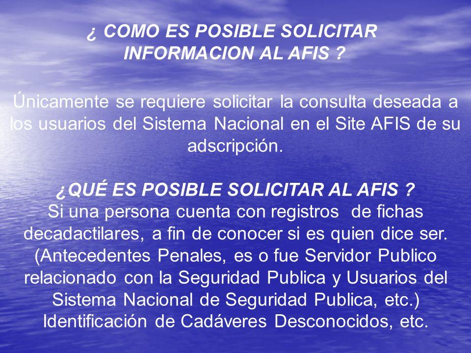 ¿ COMO ES POSIBLE SOLICITAR INFORMACION AL AFIS ? Únicamente se requiere solicitar la consulta deseada a los usuarios del Sistema Nacional en el Site