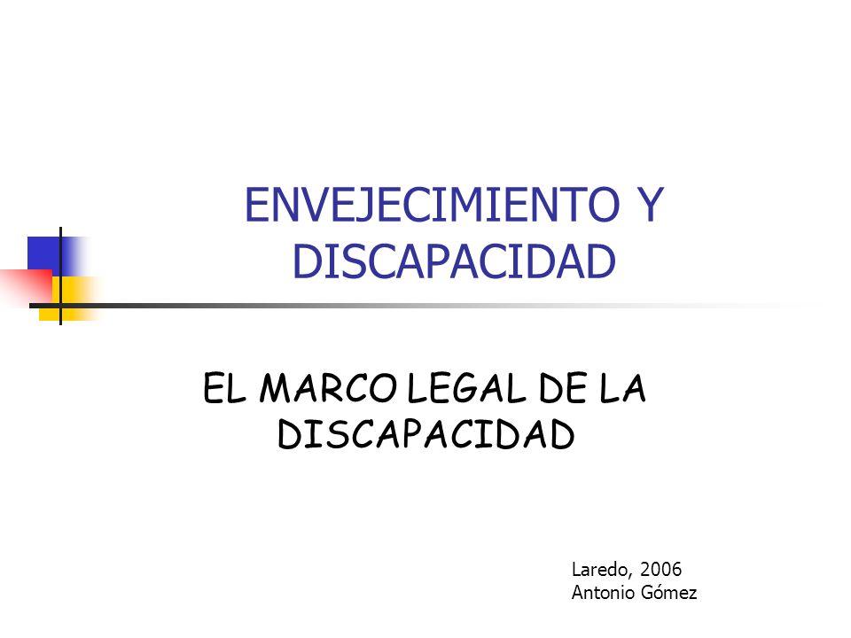 ENVEJECIMIENTO Y DISCAPACIDAD EL MARCO LEGAL DE LA DISCAPACIDAD Laredo, 2006 Antonio Gómez
