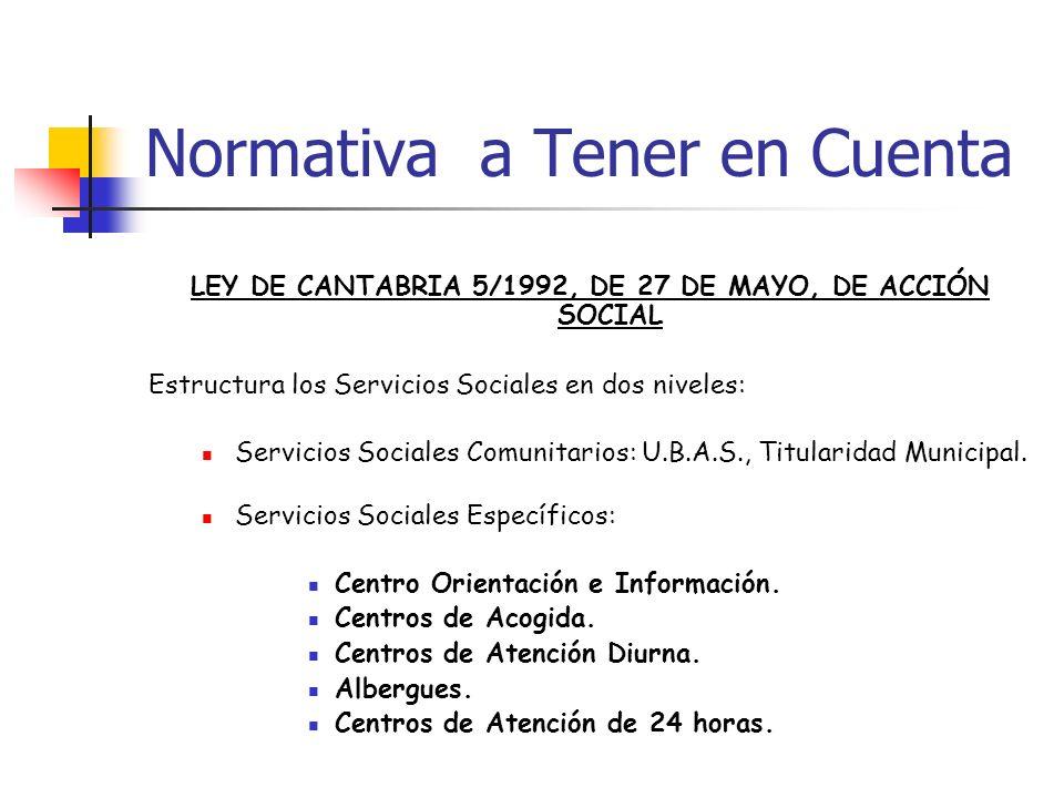 Normativa a Tener en Cuenta LEY DE CANTABRIA 5/1992, DE 27 DE MAYO, DE ACCIÓN SOCIAL Estructura los Servicios Sociales en dos niveles: Servicios Socia