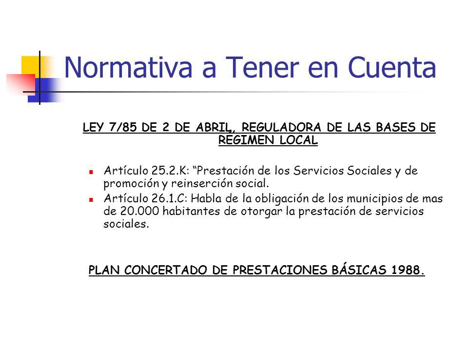 Normativa a Tener en Cuenta LEY 7/85 DE 2 DE ABRIL, REGULADORA DE LAS BASES DE RÉGIMEN LOCAL Artículo 25.2.K: Prestación de los Servicios Sociales y d