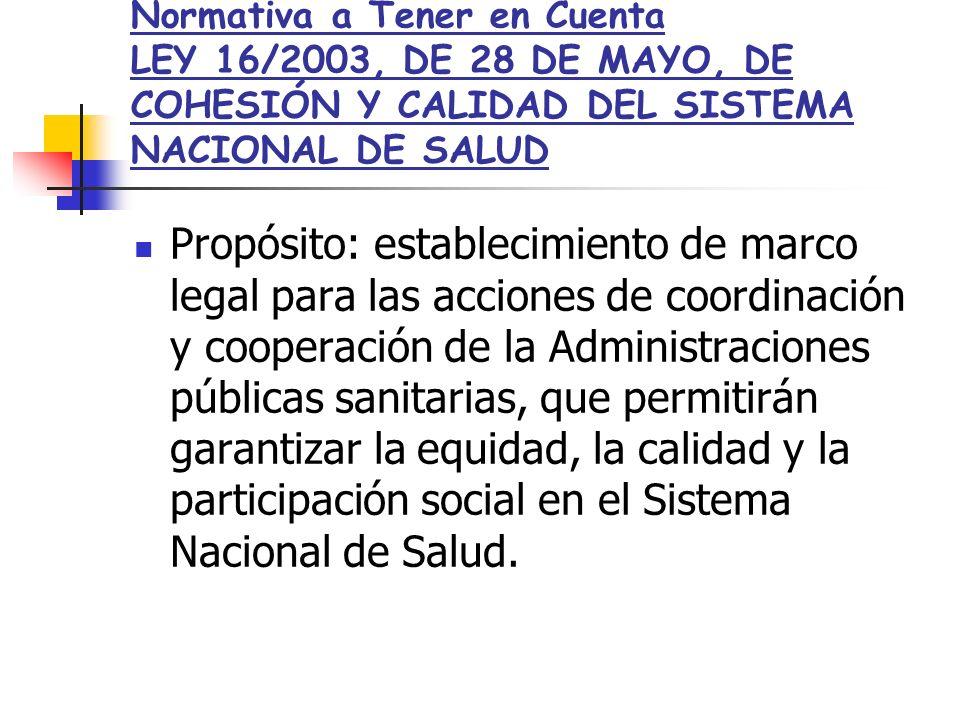 Normativa a Tener en Cuenta LEY 16/2003, DE 28 DE MAYO, DE COHESIÓN Y CALIDAD DEL SISTEMA NACIONAL DE SALUD Propósito: establecimiento de marco legal