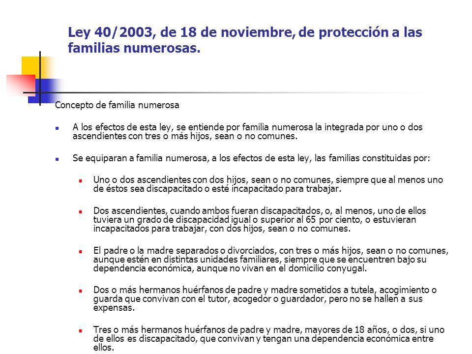 Ley 40/2003, de 18 de noviembre, de protección a las familias numerosas. Concepto de familia numerosa A los efectos de esta ley, se entiende por famil