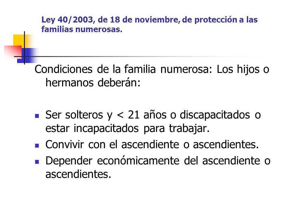 Ley 40/2003, de 18 de noviembre, de protección a las familias numerosas. Condiciones de la familia numerosa: Los hijos o hermanos deberán: Ser soltero