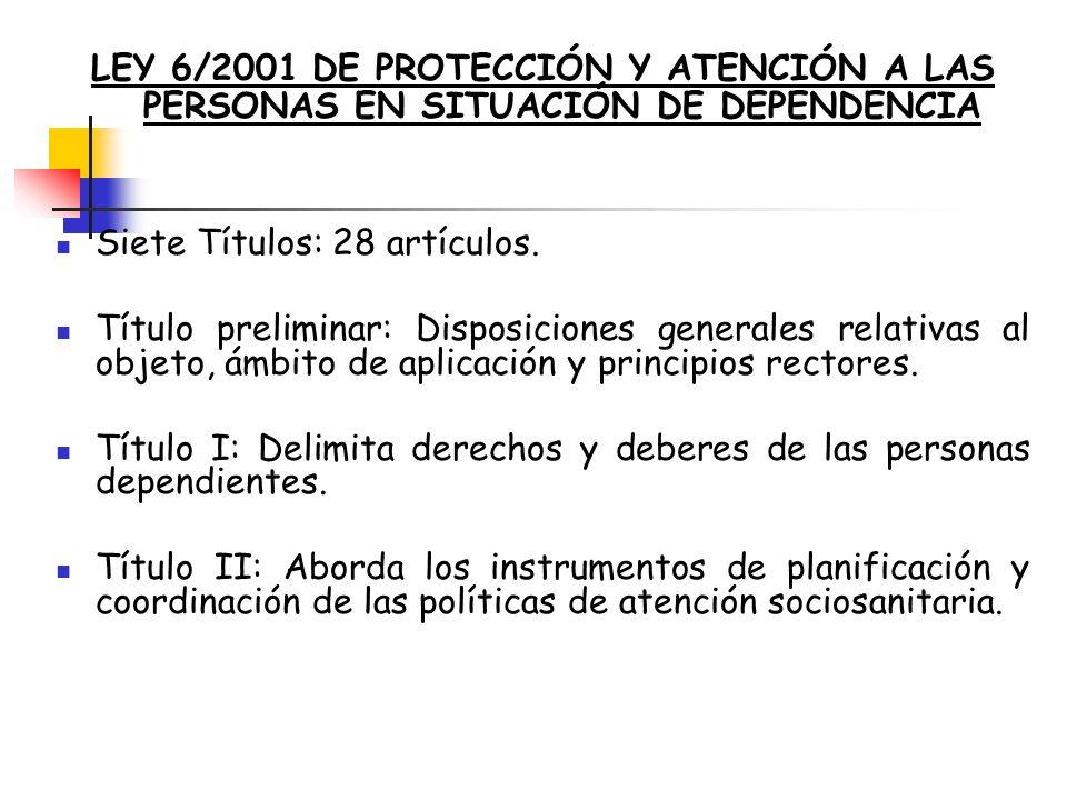 LEY 6/2001 DE PROTECCIÓN Y ATENCIÓN A LAS PERSONAS EN SITUACIÓN DE DEPENDENCIA Siete Títulos: 28 artículos. Título preliminar: Disposiciones generales