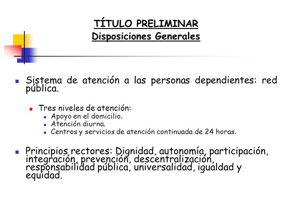 TÍTULO PRELIMINAR Disposiciones Generales Sistema de atención a las personas dependientes: red pública. Tres niveles de atención: Apoyo en el domicili