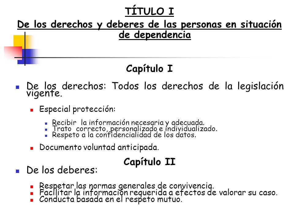 TÍTULO I De los derechos y deberes de las personas en situación de dependencia Capítulo I De los derechos: Todos los derechos de la legislación vigent