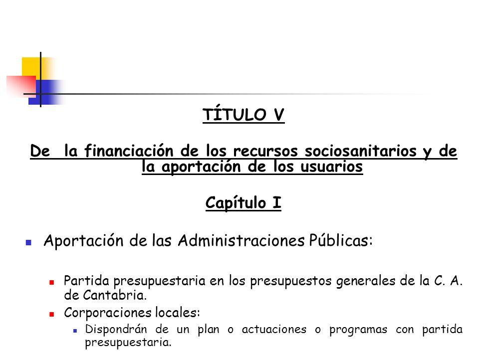 TÍTULO V De la financiación de los recursos sociosanitarios y de la aportación de los usuarios Capítulo I Aportación de las Administraciones Públicas: