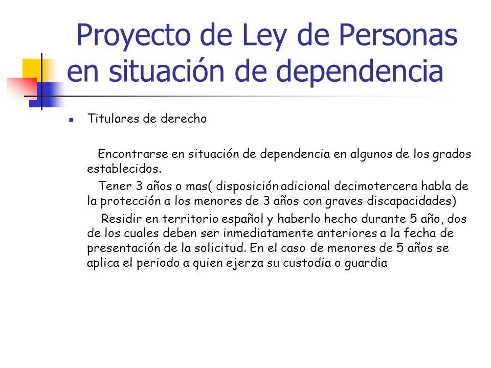 Proyecto de Ley de Personas en situación de dependencia Titulares de derecho Encontrarse en situación de dependencia en algunos de los grados establec