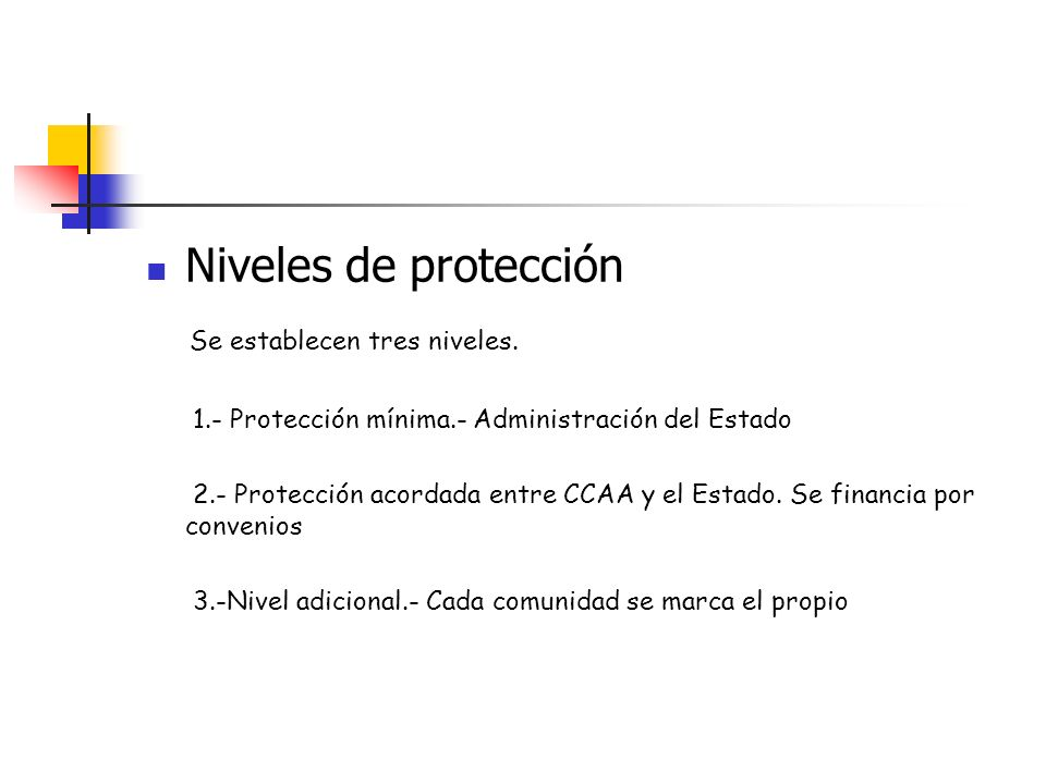 Niveles de protección Se establecen tres niveles. 1.- Protección mínima.- Administración del Estado 2.- Protección acordada entre CCAA y el Estado. Se