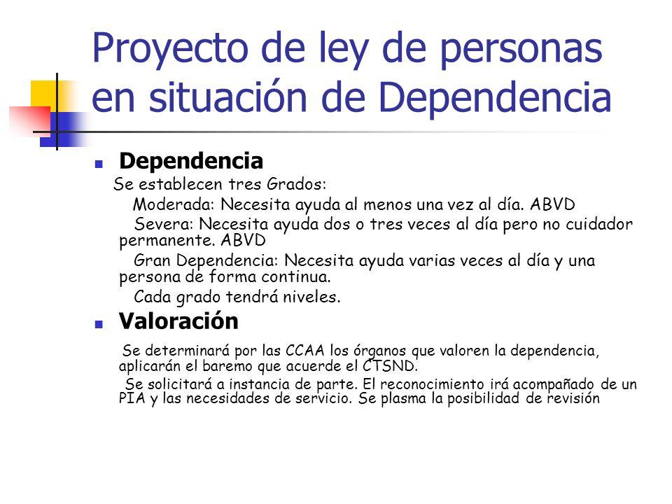 Proyecto de ley de personas en situación de Dependencia Dependencia Se establecen tres Grados: Moderada: Necesita ayuda al menos una vez al día. ABVD