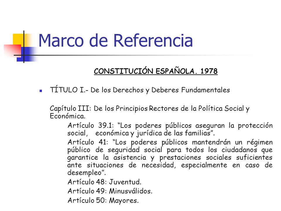 Marco de Referencia CONSTITUCIÓN ESPAÑOLA. 1978 TÍTULO I.- De los Derechos y Deberes Fundamentales Capítulo III: De los Principios Rectores de la Polí