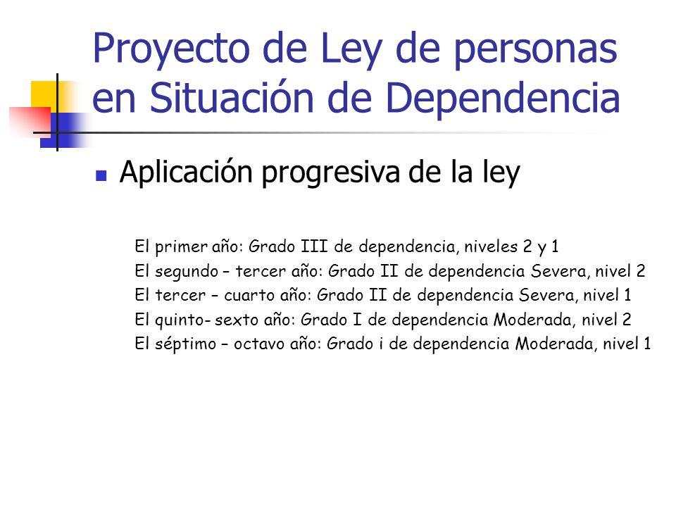 Proyecto de Ley de personas en Situación de Dependencia Aplicación progresiva de la ley El primer año: Grado III de dependencia, niveles 2 y 1 El segu