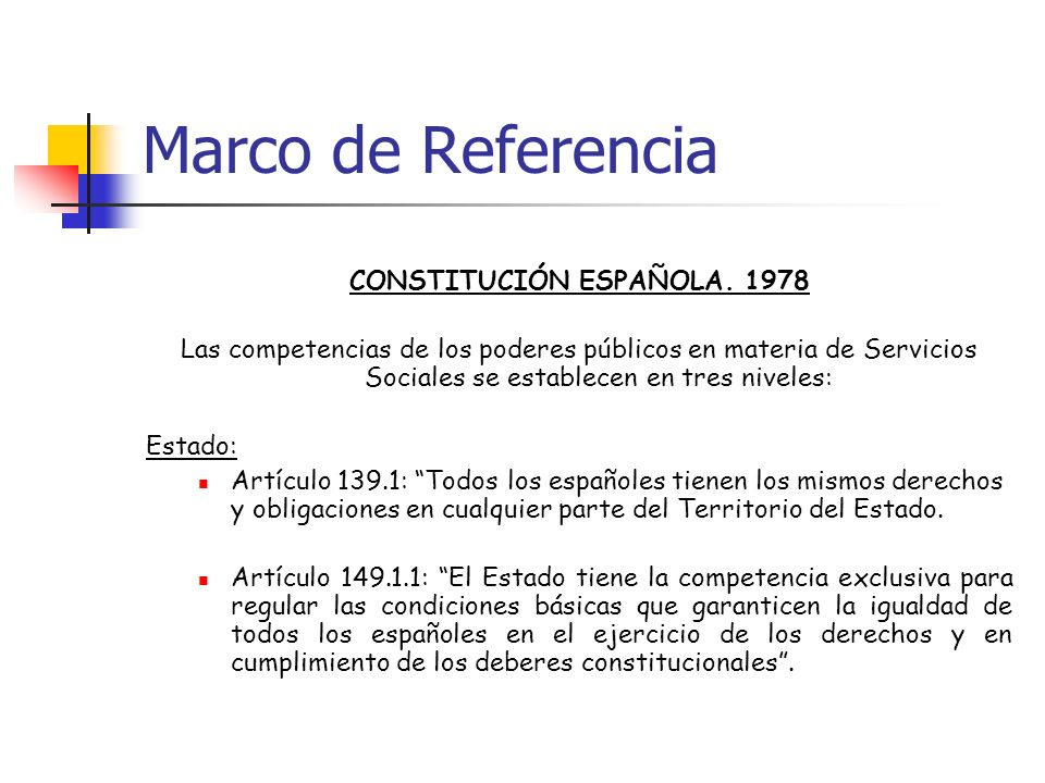 Marco de Referencia CONSTITUCIÓN ESPAÑOLA. 1978 Las competencias de los poderes públicos en materia de Servicios Sociales se establecen en tres nivele