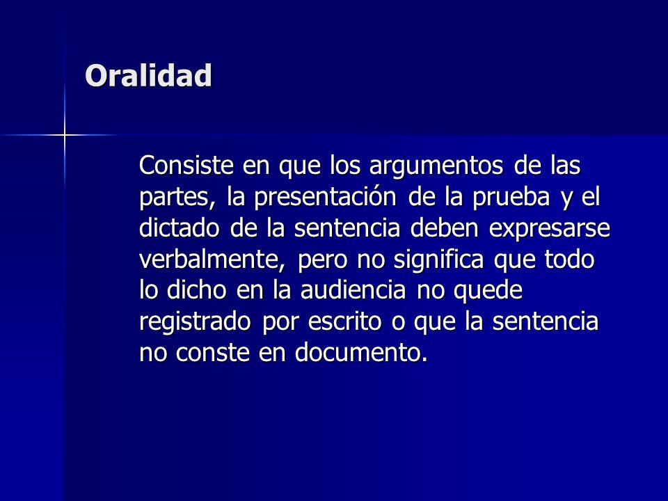 Oralidad Consiste en que los argumentos de las partes, la presentación de la prueba y el dictado de la sentencia deben expresarse verbalmente, pero no