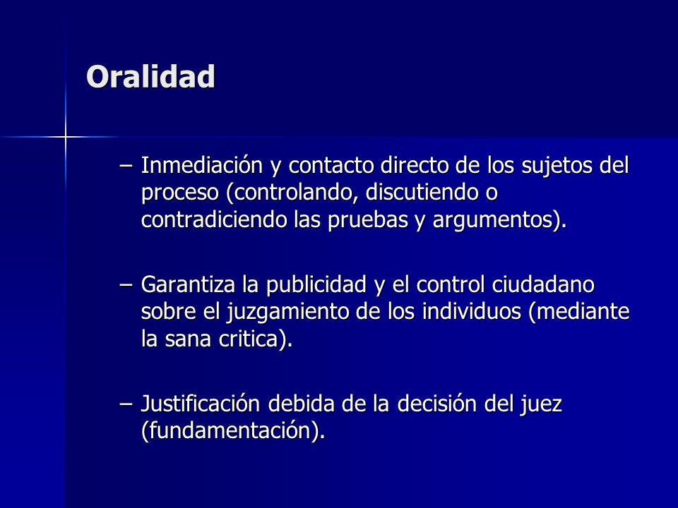Oralidad –Inmediación y contacto directo de los sujetos del proceso (controlando, discutiendo o contradiciendo las pruebas y argumentos). –Garantiza l