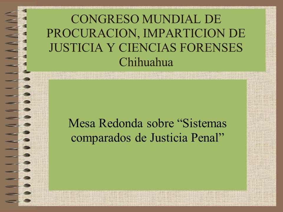 CONGRESO MUNDIAL DE PROCURACION, IMPARTICION DE JUSTICIA Y CIENCIAS FORENSES Chihuahua Mesa Redonda sobre Sistemas comparados de Justicia Penal