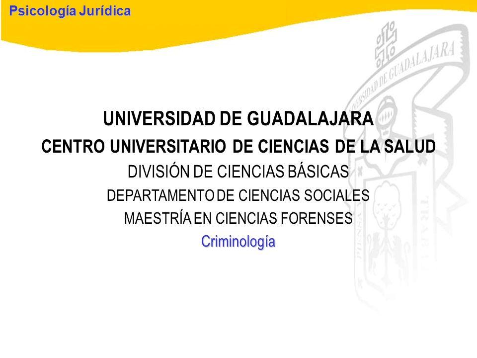 Psicología Jurídica UNIVERSIDAD DE GUADALAJARA CENTRO UNIVERSITARIO DE CIENCIAS DE LA SALUD DIVISIÓN DE CIENCIAS BÁSICAS DEPARTAMENTO DE CIENCIAS SOCI