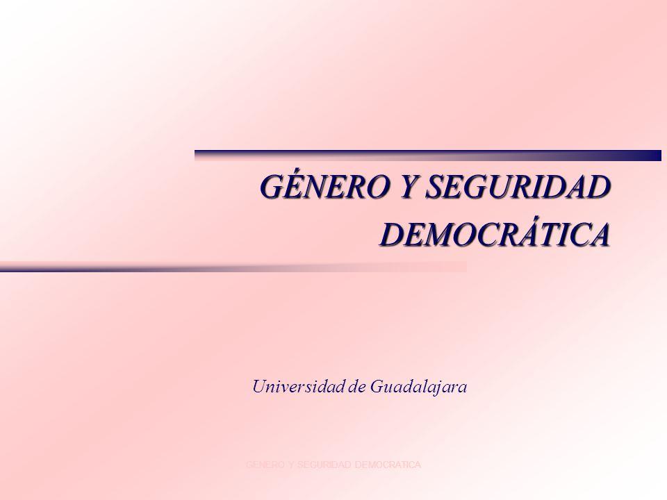 GENERO Y SEGURIDAD DEMOCRATICA GÉNERO Y SEGURIDAD DEMOCRÁTICA Universidad de Guadalajara