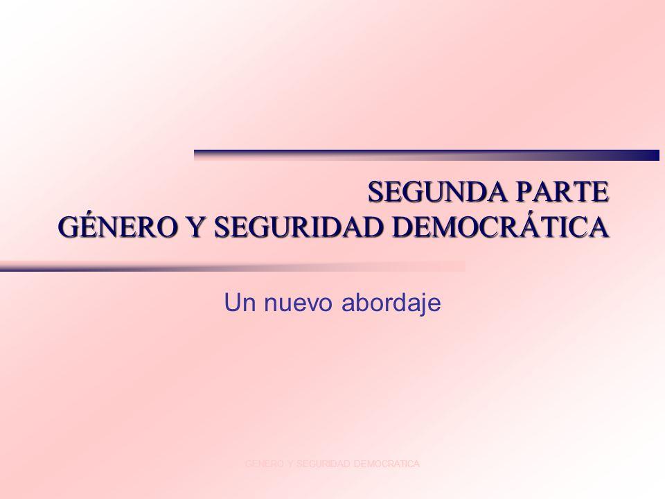 GENERO Y SEGURIDAD DEMOCRATICA SEGUNDA PARTE GÉNERO Y SEGURIDAD DEMOCRÁTICA Un nuevo abordaje
