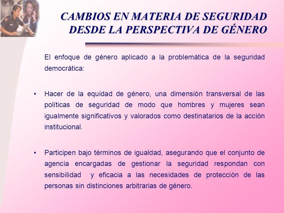 CAMBIOS EN MATERIA DE SEGURIDAD DESDE LA PERSPECTIVA DE GÉNERO El enfoque de género aplicado a la problemática de la seguridad democrática: Hacer de l