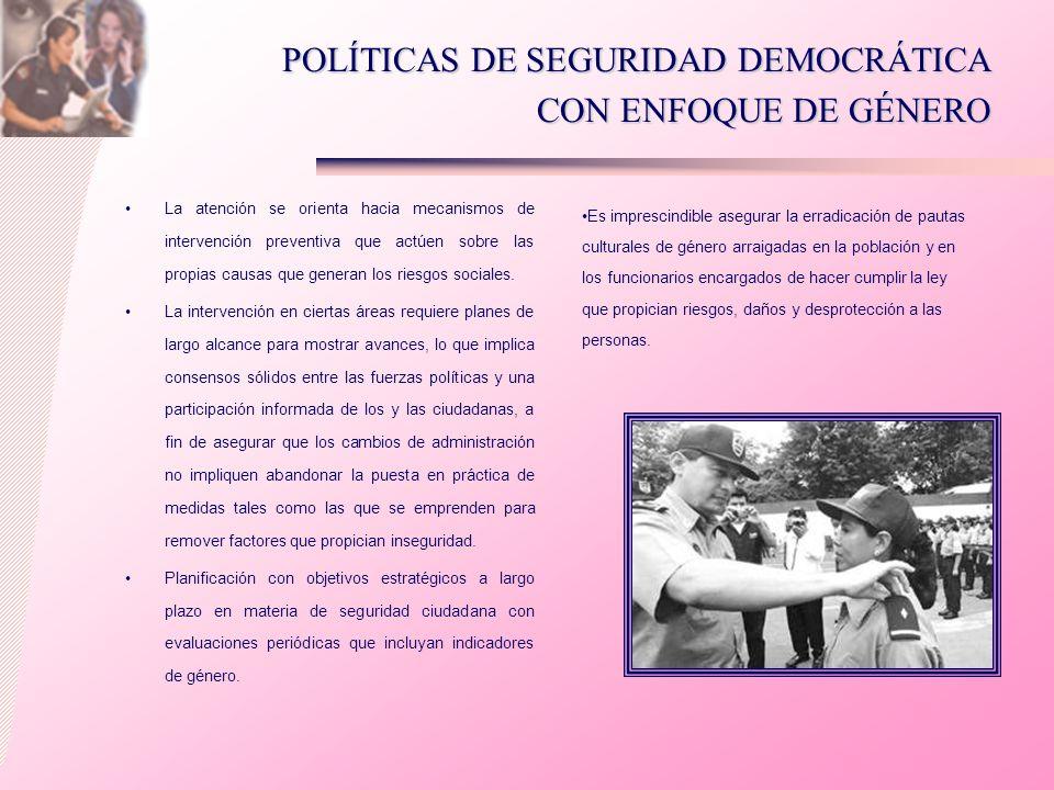 POLÍTICAS DE SEGURIDAD DEMOCRÁTICA CON ENFOQUE DE GÉNERO La atención se orienta hacia mecanismos de intervención preventiva que actúen sobre las propi