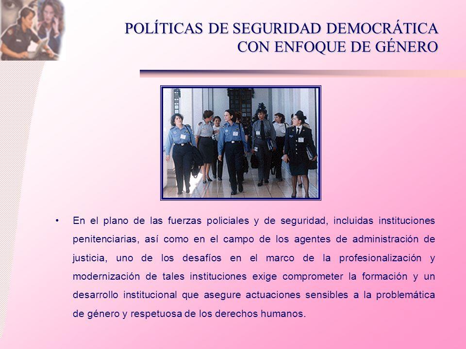 POLÍTICAS DE SEGURIDAD DEMOCRÁTICA CON ENFOQUE DE GÉNERO En el plano de las fuerzas policiales y de seguridad, incluidas instituciones penitenciarias,