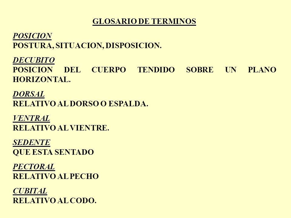 GLOSARIO DE TERMINOS POSICION POSTURA, SITUACION, DISPOSICION. DECUBITO POSICION DEL CUERPO TENDIDO SOBRE UN PLANO HORIZONTAL. DORSAL RELATIVO AL DORS