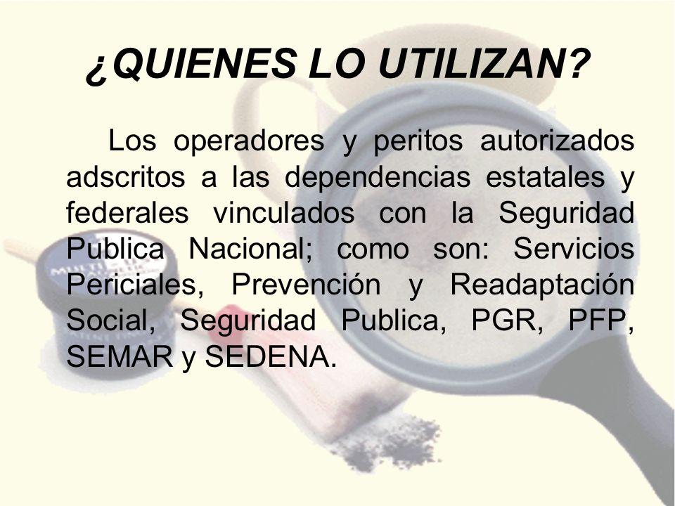 ¿QUIENES LO UTILIZAN? Los operadores y peritos autorizados adscritos a las dependencias estatales y federales vinculados con la Seguridad Publica Naci