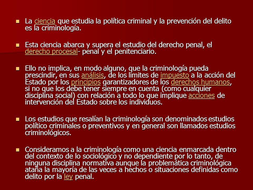 La ciencia que estudia la política criminal y la prevención del delito es la criminología. La ciencia que estudia la política criminal y la prevención