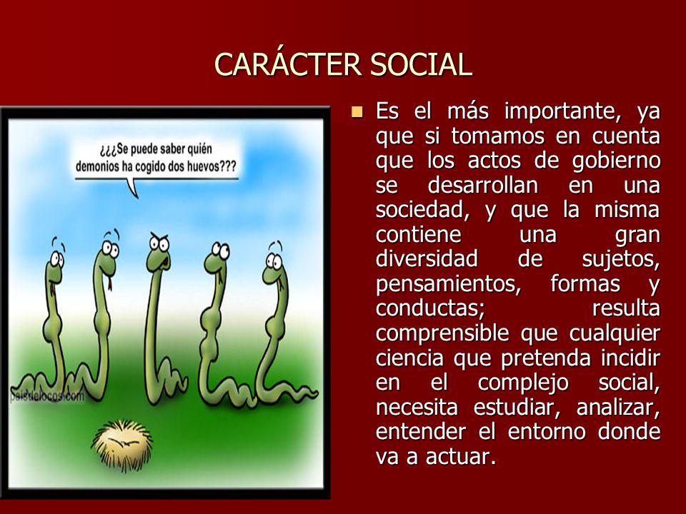 CARÁCTER SOCIAL Es el más importante, ya que si tomamos en cuenta que los actos de gobierno se desarrollan en una sociedad, y que la misma contiene un