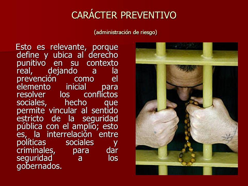 CARÁCTER PREVENTIVO (administración de riesgo) Esto es relevante, porque define y ubica al derecho punitivo en su contexto real, dejando a la prevenci