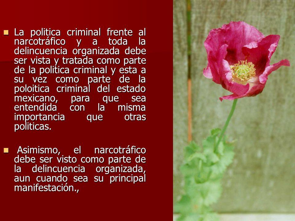 La politica criminal frente al narcotráfico y a toda la delincuencia organizada debe ser vista y tratada como parte de la politica criminal y esta a s