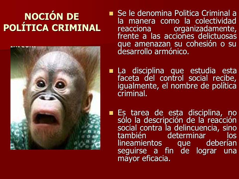 NOCIÓN DE POLÍTICA CRIMINAL Se le denomina Politica Criminal a la manera como la colectividad reacciona organizadamente, frente a las acciones delictu