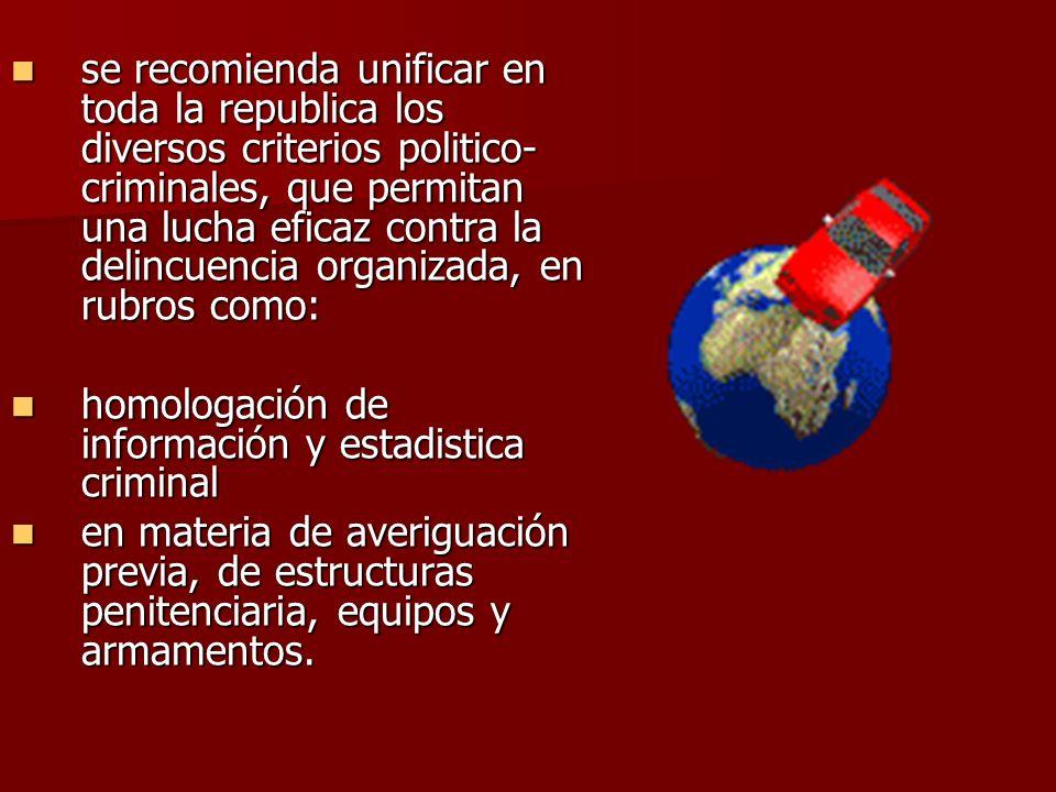 se recomienda unificar en toda la republica los diversos criterios politico- criminales, que permitan una lucha eficaz contra la delincuencia organiza