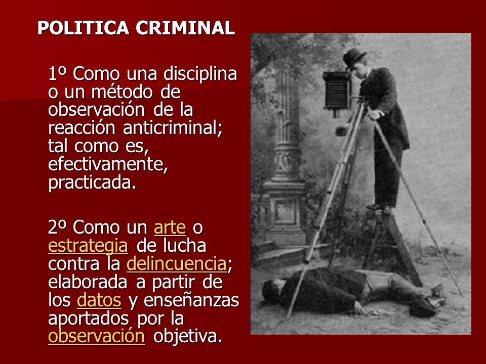POLITICA CRIMINAL 1º Como una disciplina o un método de observación de la reacción anticriminal; tal como es, efectivamente, practicada. 1º Como una d