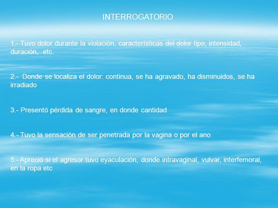 INTERROGATORIO 1.- Tuvo dolor durante la violación, características del dolor tipo, intensidad, duración, etc. 2.- Donde se localiza el dolor: continu