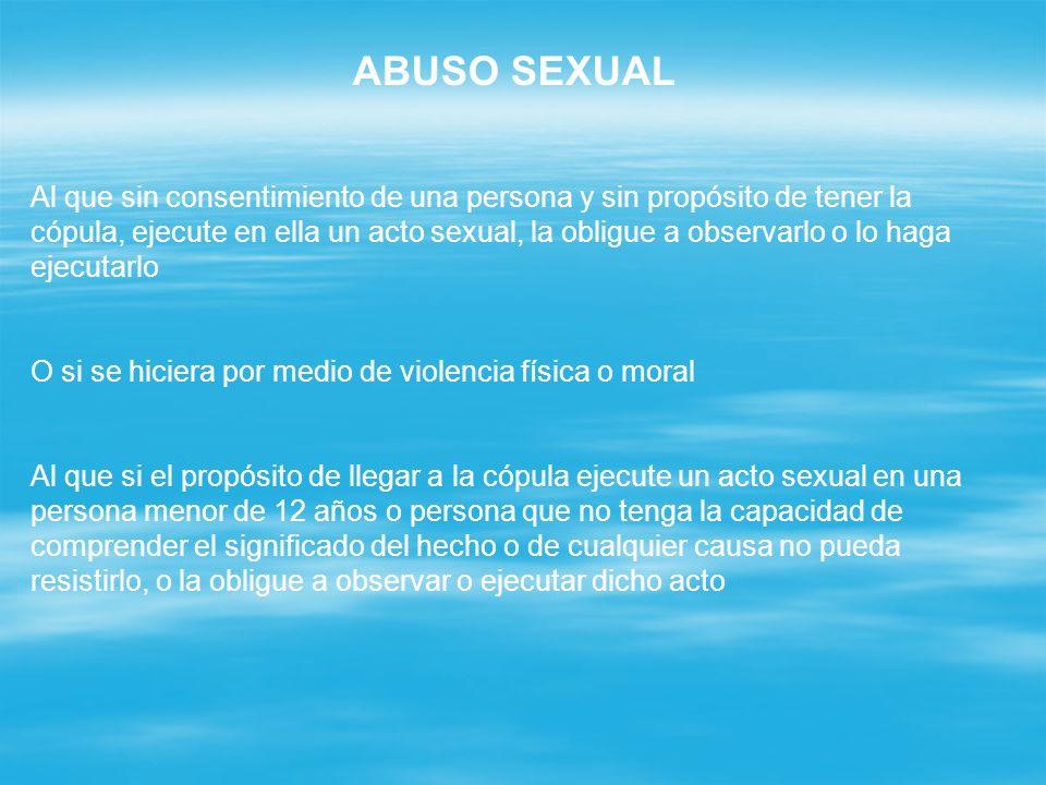 ABUSO SEXUAL Al que sin consentimiento de una persona y sin propósito de tener la cópula, ejecute en ella un acto sexual, la obligue a observarlo o lo