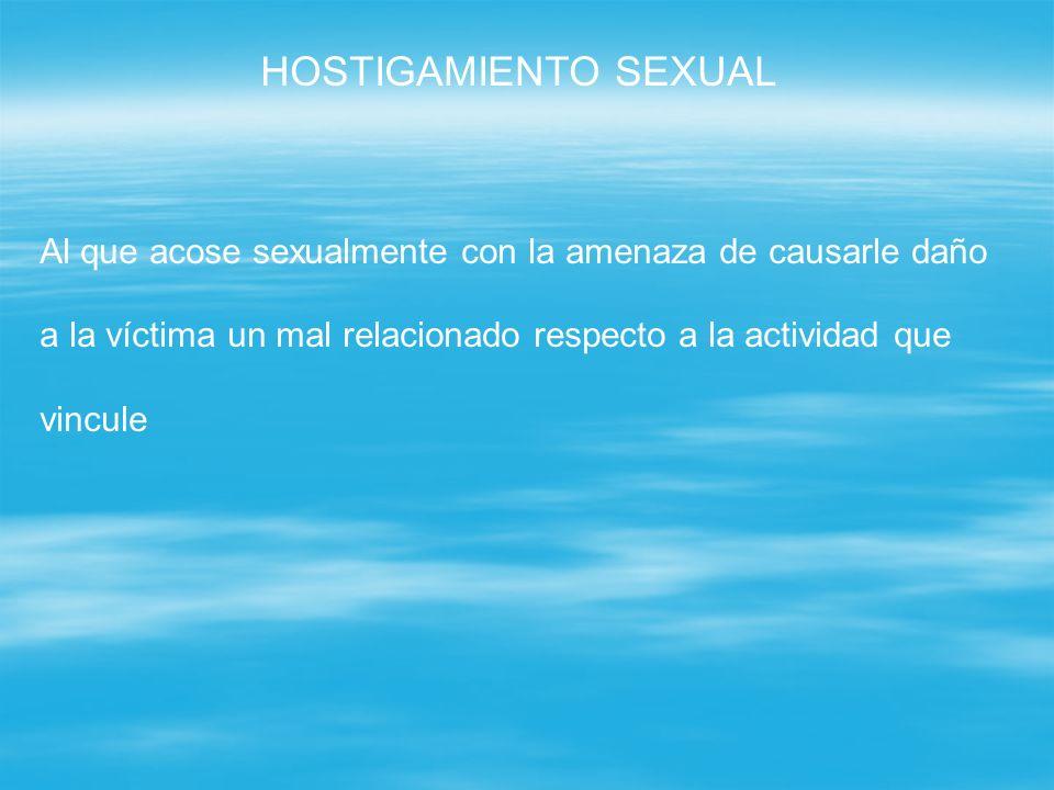 HOSTIGAMIENTO SEXUAL Al que acose sexualmente con la amenaza de causarle daño a la víctima un mal relacionado respecto a la actividad que vincule