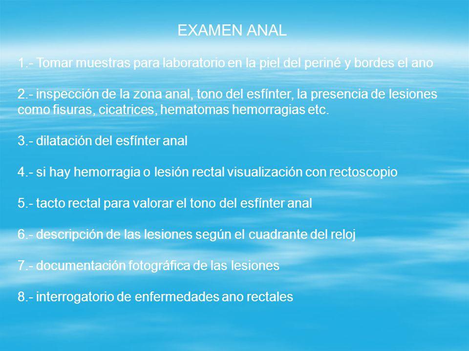 EXAMEN ANAL 1.- Tomar muestras para laboratorio en la piel del periné y bordes el ano 2.- inspección de la zona anal, tono del esfínter, la presencia